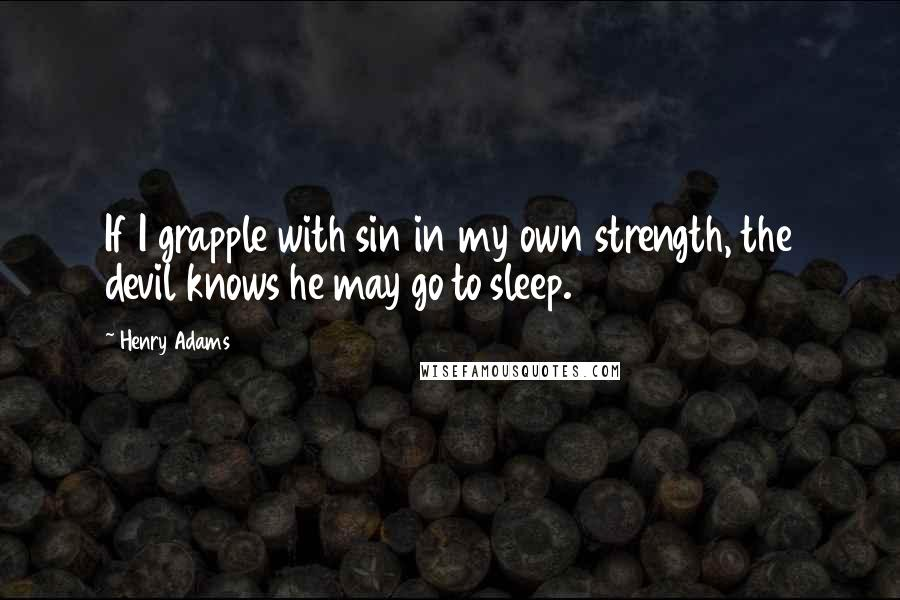 Henry Adams Quotes: If I grapple with sin in my own strength, the devil knows he may go to sleep.