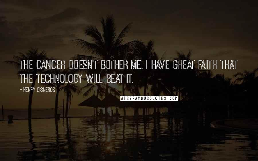 Henry Cisneros Quotes: The cancer doesn't bother me. I have great faith that the technology will beat it.