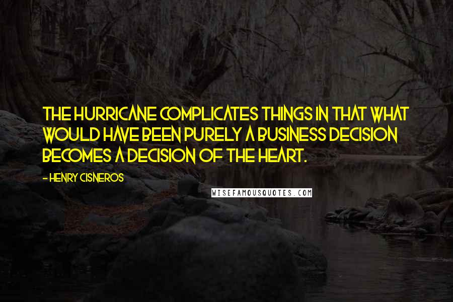 Henry Cisneros Quotes: The hurricane complicates things in that what would have been purely a business decision becomes a decision of the heart.