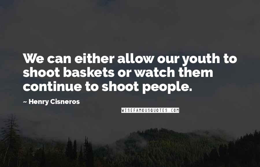 Henry Cisneros Quotes: We can either allow our youth to shoot baskets or watch them continue to shoot people.