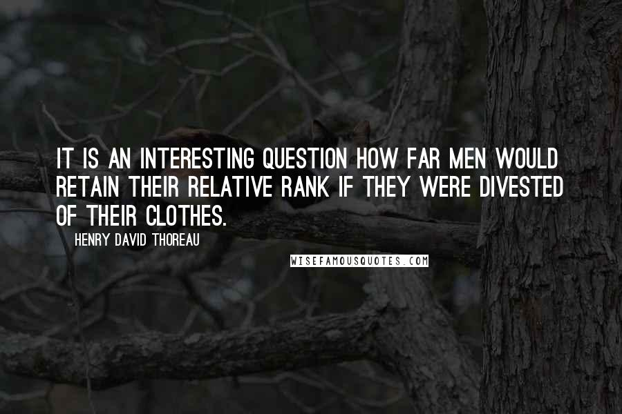 Henry David Thoreau Quotes: It is an interesting question how far men would retain their relative rank if they were divested of their clothes.