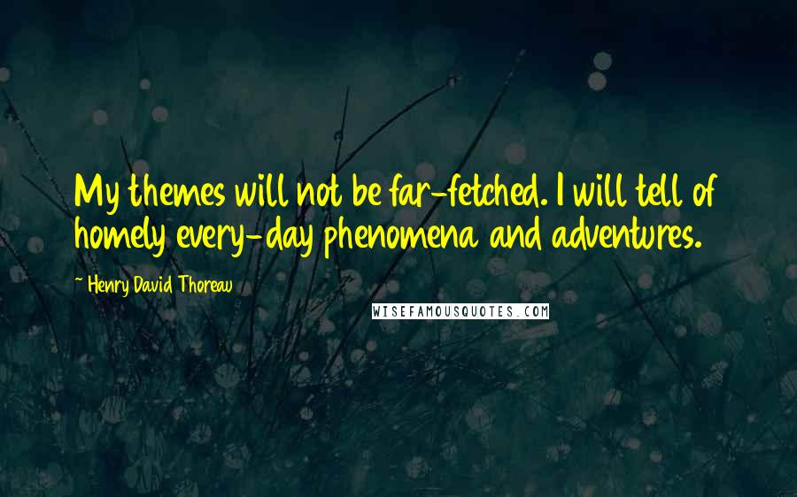 Henry David Thoreau Quotes: My themes will not be far-fetched. I will tell of homely every-day phenomena and adventures.