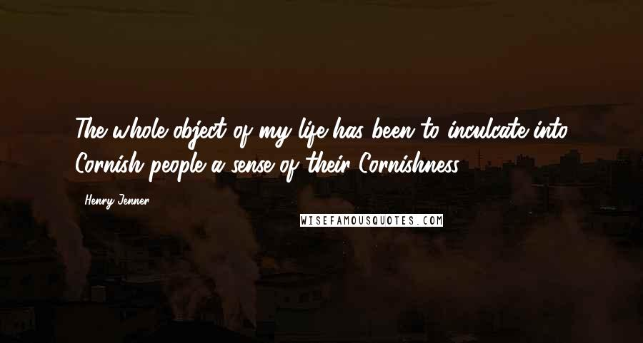 Henry Jenner Quotes: The whole object of my life has been to inculcate into Cornish people a sense of their Cornishness.