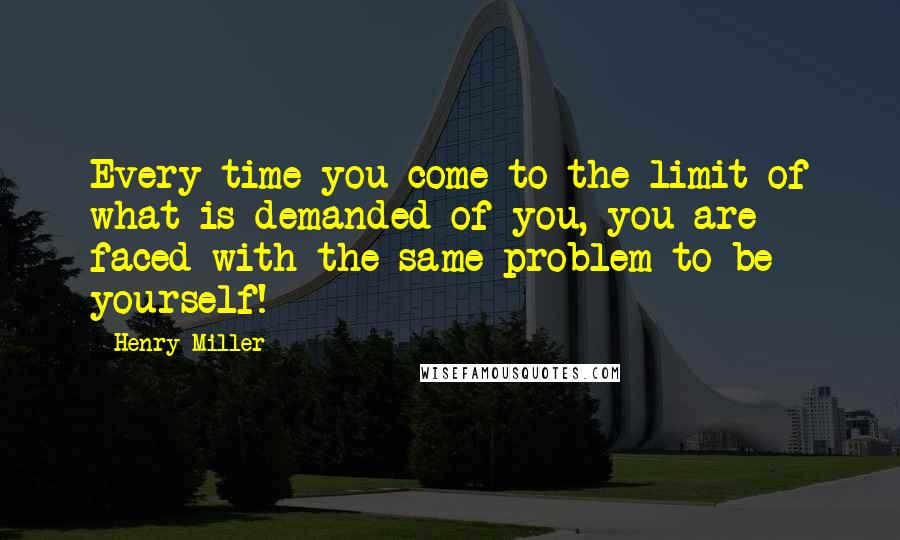 Henry Miller Quotes: Every time you come to the limit of what is demanded of you, you are faced with the same problem-to be yourself!