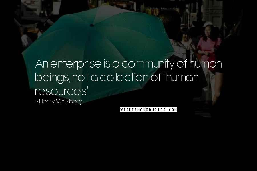 """Henry Mintzberg Quotes: An enterprise is a community of human beings, not a collection of """"human resources""""."""