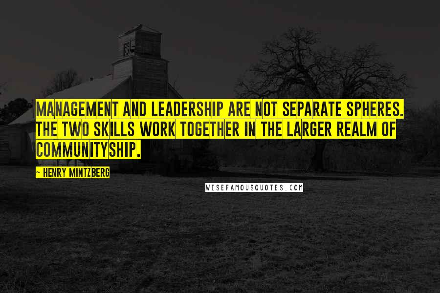 Henry Mintzberg Quotes: Management and leadership are not separate spheres. The two skills work together in the larger realm of communityship.