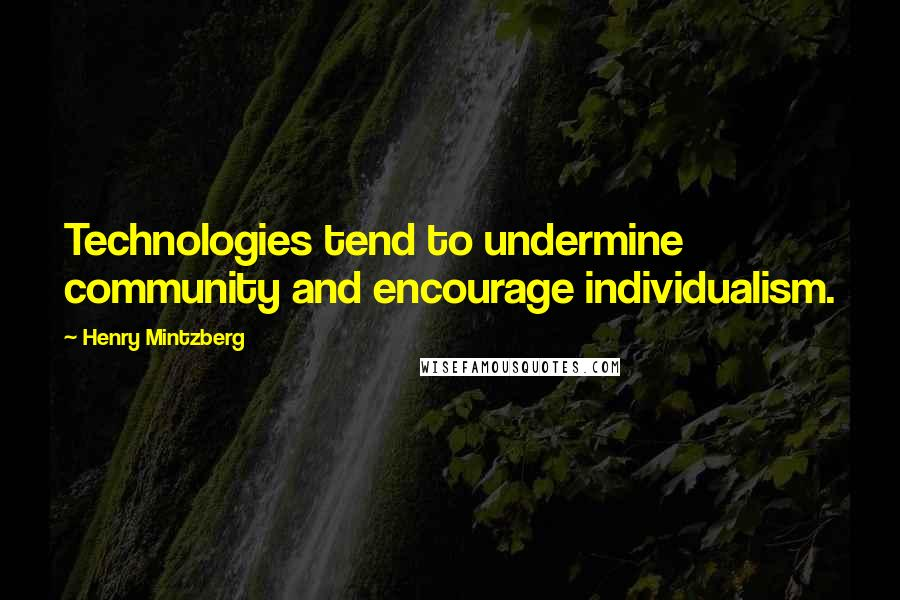 Henry Mintzberg Quotes: Technologies tend to undermine community and encourage individualism.