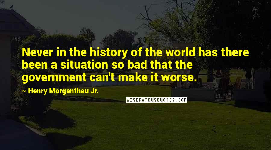 Henry Morgenthau Jr. Quotes: Never in the history of the world has there been a situation so bad that the government can't make it worse.