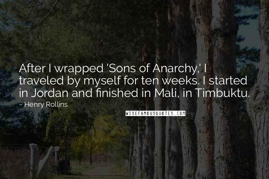 Henry Rollins Quotes: After I wrapped 'Sons of Anarchy,' I traveled by myself for ten weeks. I started in Jordan and finished in Mali, in Timbuktu.