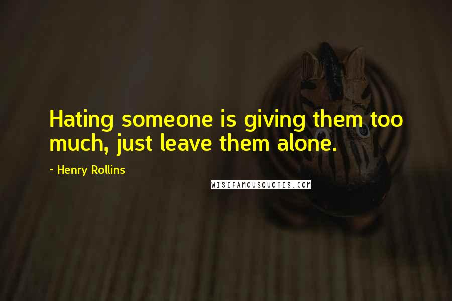 Henry Rollins Quotes: Hating someone is giving them too much, just leave them alone.