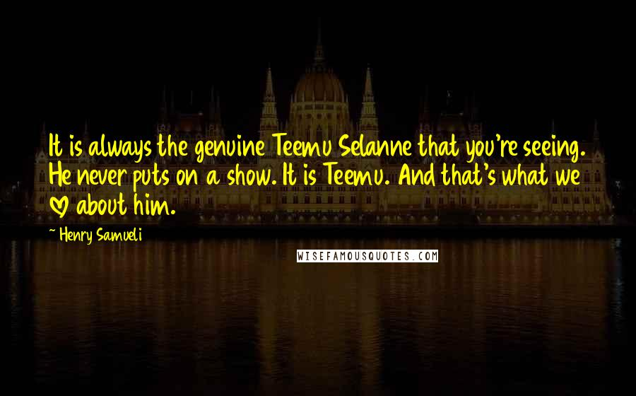 Henry Samueli Quotes: It is always the genuine Teemu Selanne that you're seeing. He never puts on a show. It is Teemu. And that's what we love about him.