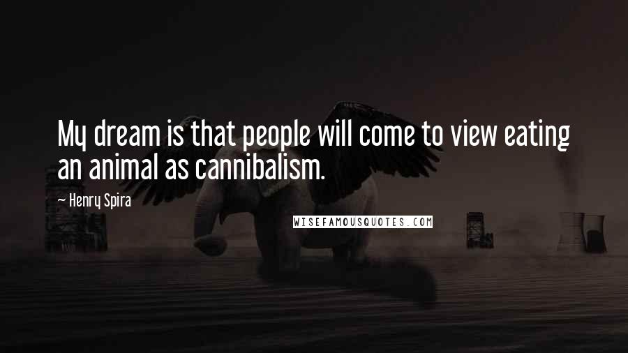 Henry Spira Quotes: My dream is that people will come to view eating an animal as cannibalism.