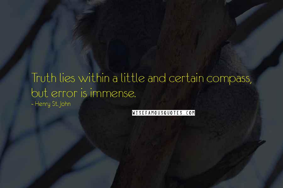 Henry St. John Quotes: Truth lies within a little and certain compass, but error is immense.