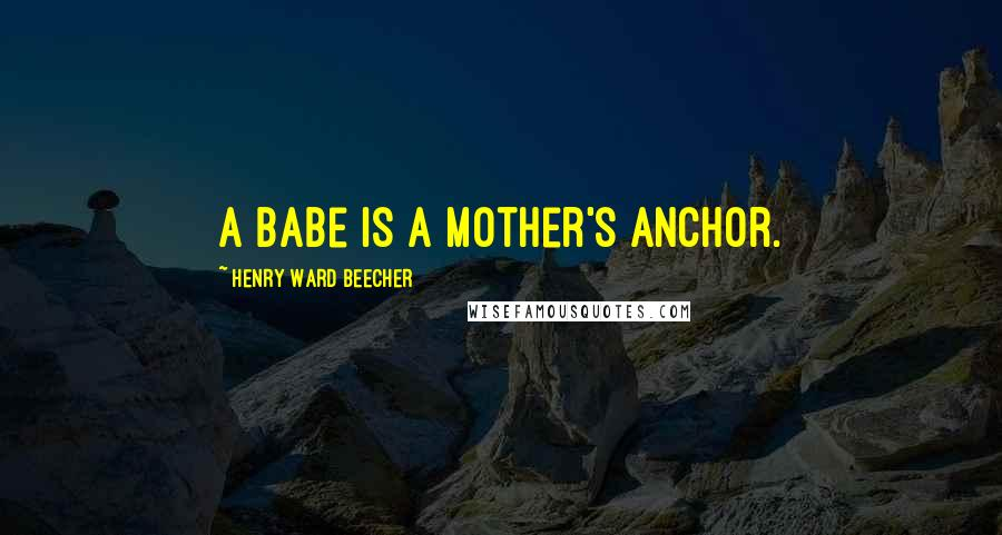 Henry Ward Beecher Quotes: A babe is a mother's anchor.
