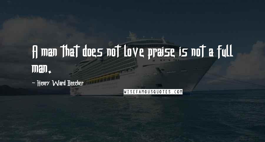 Henry Ward Beecher Quotes: A man that does not love praise is not a full man.