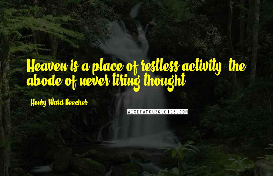 Henry Ward Beecher Quotes: Heaven is a place of restless activity, the abode of never-tiring thought.