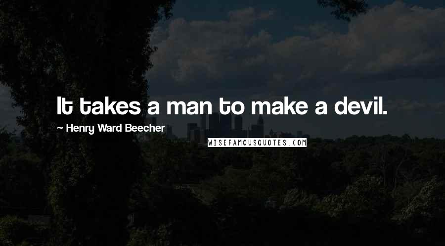 Henry Ward Beecher Quotes: It takes a man to make a devil.