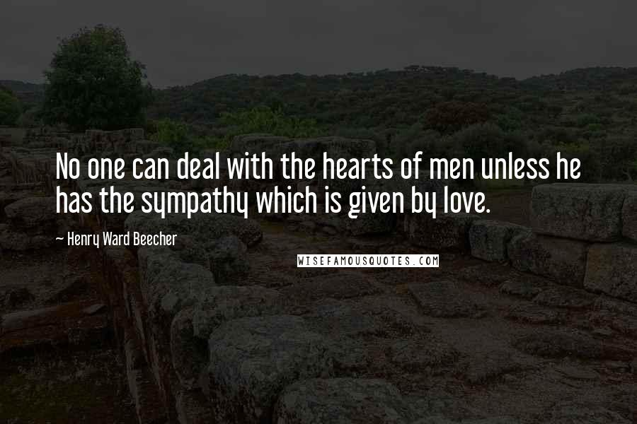 Henry Ward Beecher Quotes: No one can deal with the hearts of men unless he has the sympathy which is given by love.