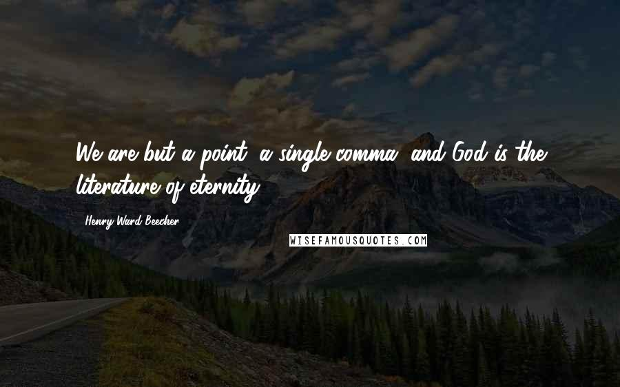 Henry Ward Beecher Quotes: We are but a point, a single comma, and God is the literature of eternity.