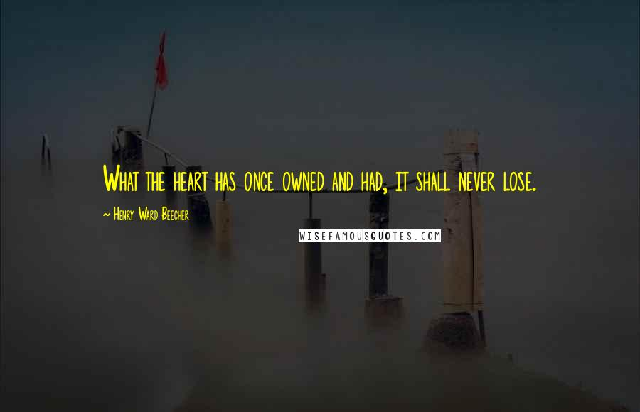 Henry Ward Beecher Quotes: What the heart has once owned and had, it shall never lose.