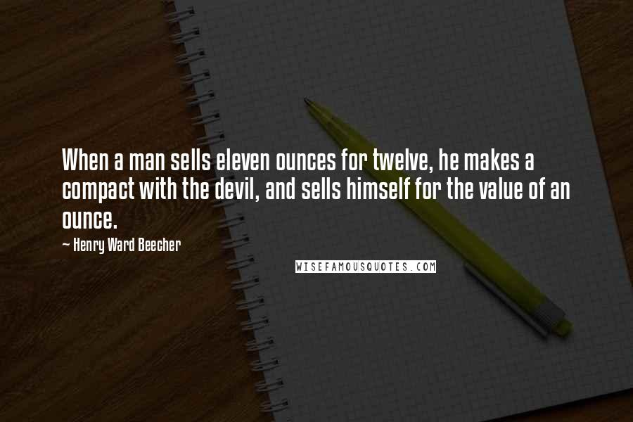 Henry Ward Beecher Quotes: When a man sells eleven ounces for twelve, he makes a compact with the devil, and sells himself for the value of an ounce.