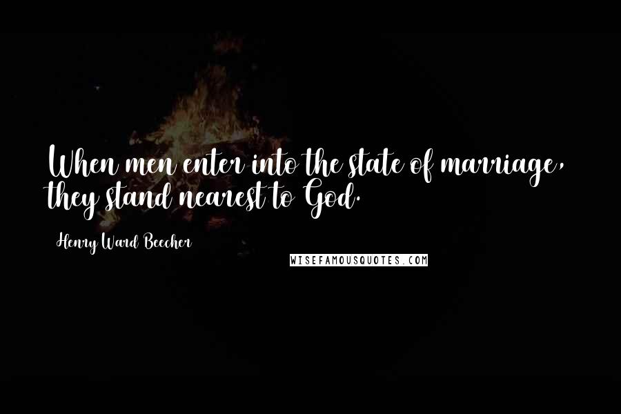 Henry Ward Beecher Quotes: When men enter into the state of marriage, they stand nearest to God.
