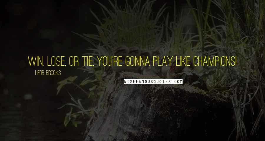 Herb Brooks Quotes: Win, lose, or tie, you're gonna play like champions!