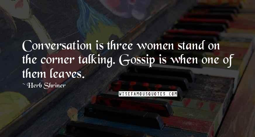Herb Shriner Quotes: Conversation is three women stand on the corner talking. Gossip is when one of them leaves.