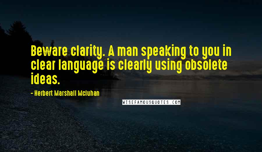 Herbert Marshall Mcluhan Quotes: Beware clarity. A man speaking to you in clear language is clearly using obsolete ideas.