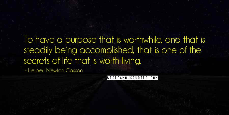 Herbert Newton Casson Quotes: To have a purpose that is worthwhile, and that is steadily being accomplished, that is one of the secrets of life that is worth living.
