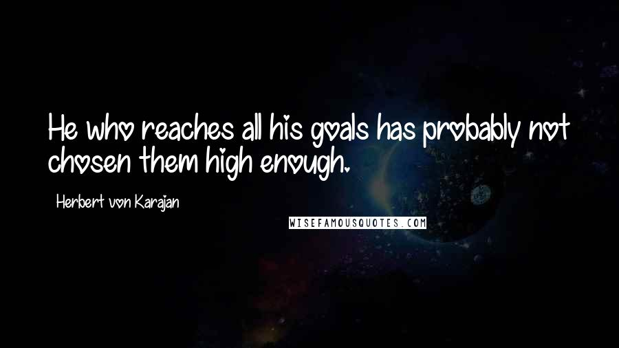 Herbert Von Karajan Quotes: He who reaches all his goals has probably not chosen them high enough.