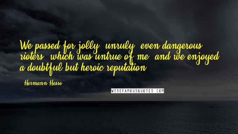 Hermann Hesse Quotes: We passed for jolly, unruly, even dangerous rioters, which was untrue of me, and we enjoyed a doubtful but heroic reputation.