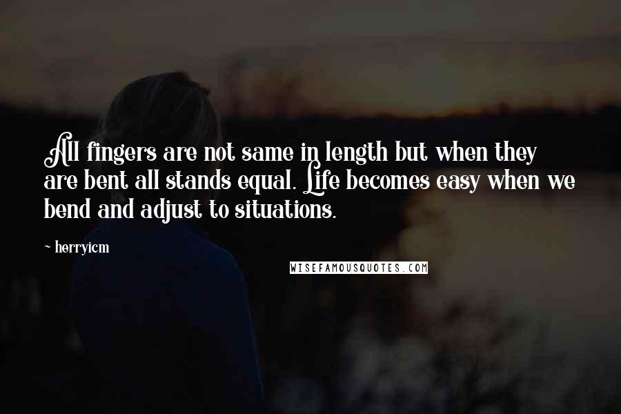 Herryicm Quotes: All fingers are not same in length but when they are bent all stands equal. Life becomes easy when we bend and adjust to situations.