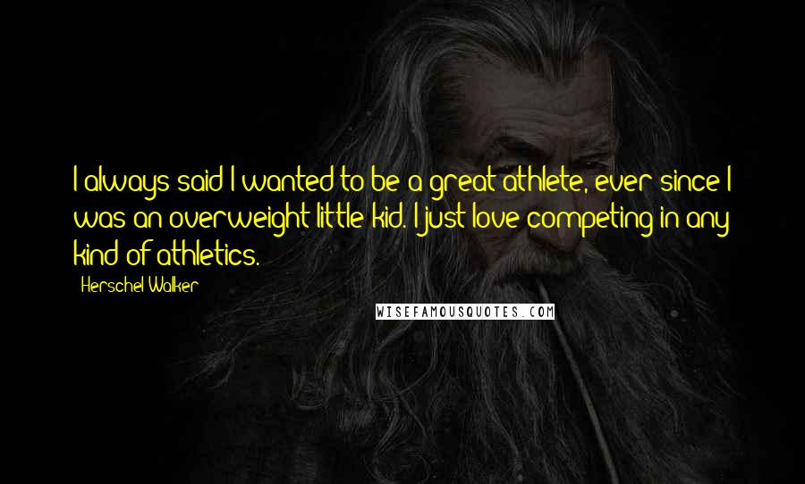 Herschel Walker Quotes: I always said I wanted to be a great athlete, ever since I was an overweight little kid. I just love competing in any kind of athletics.