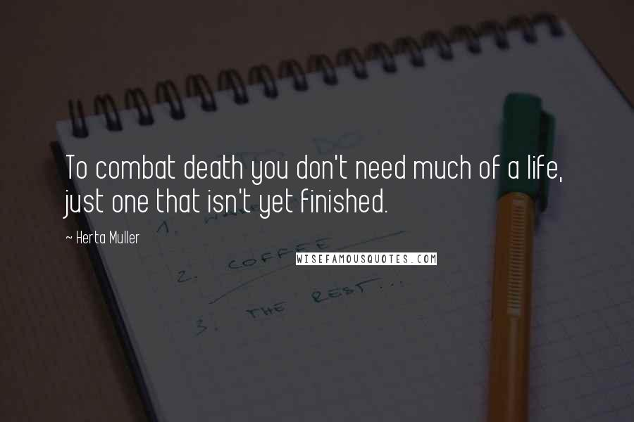 Herta Muller Quotes: To combat death you don't need much of a life, just one that isn't yet finished.