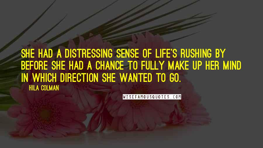 Hila Colman Quotes: She had a distressing sense of life's rushing by before she had a chance to fully make up her mind in which direction she wanted to go.