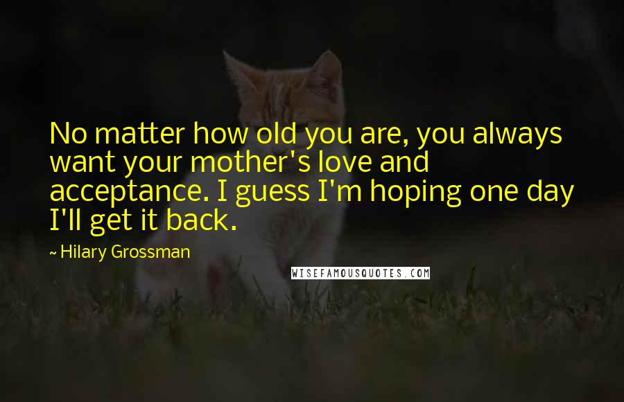 Hilary Grossman Quotes: No matter how old you are, you always want your mother's love and acceptance. I guess I'm hoping one day I'll get it back.
