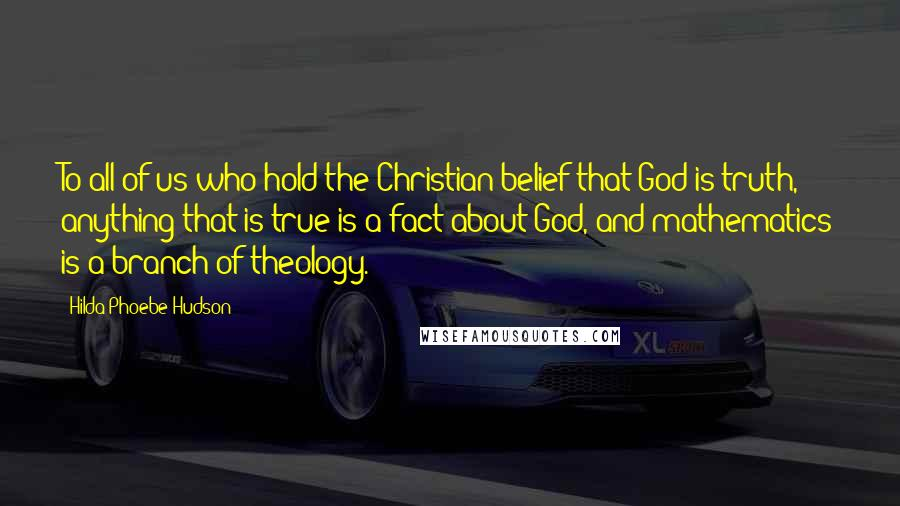 Hilda Phoebe Hudson Quotes: To all of us who hold the Christian belief that God is truth, anything that is true is a fact about God, and mathematics is a branch of theology.