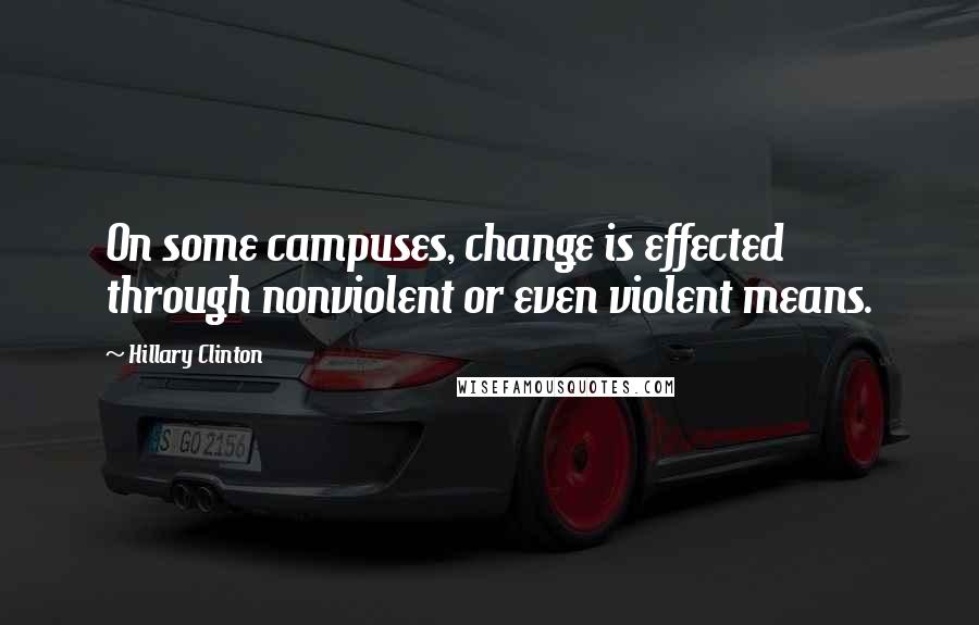 Hillary Clinton Quotes: On some campuses, change is effected through nonviolent or even violent means.