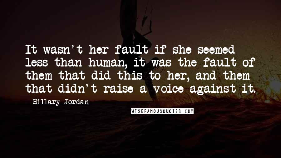 Hillary Jordan Quotes: It wasn't her fault if she seemed less than human, it was the fault of them that did this to her, and them that didn't raise a voice against it.