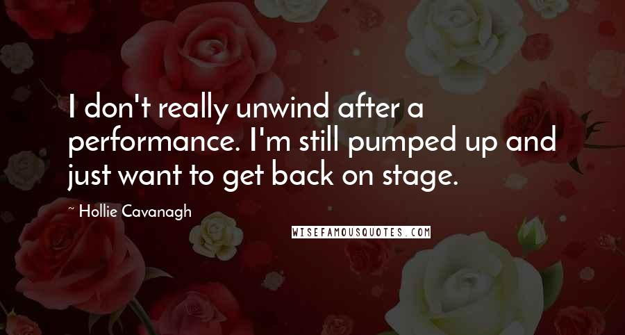 Hollie Cavanagh Quotes: I don't really unwind after a performance. I'm still pumped up and just want to get back on stage.