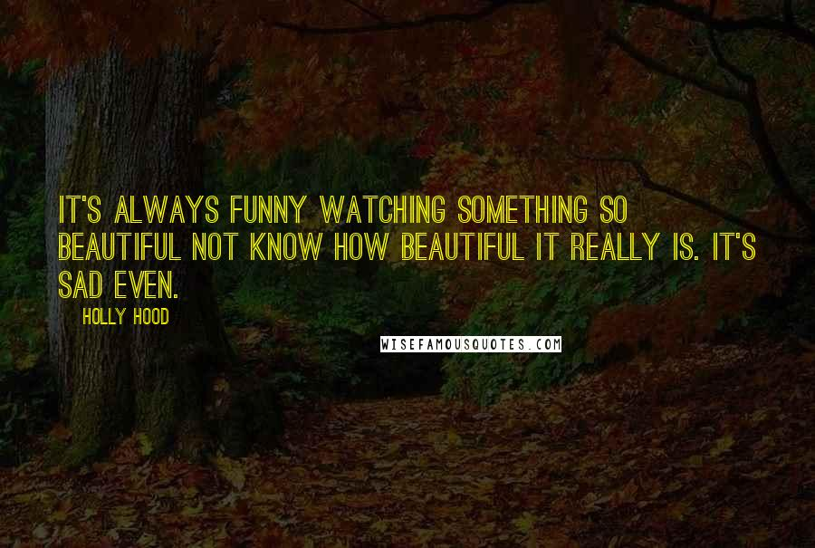 Holly Hood Quotes: It's always funny watching something ...