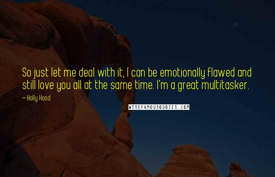Holly Hood Quotes: So just let me deal with it, I can be emotionally flawed and still love you all at the same time. I'm a great multitasker.