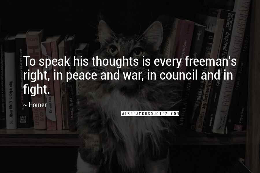 Homer Quotes: To speak his thoughts is every freeman's right, in peace and war, in council and in fight.