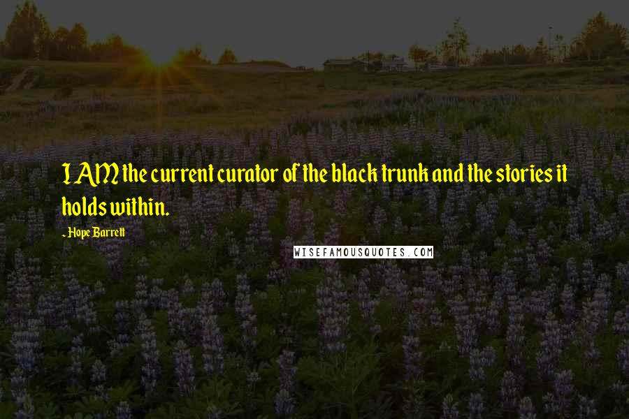 Hope Barrett Quotes: I AM the current curator of the black trunk and the stories it holds within.