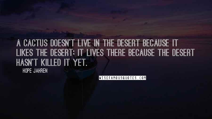 Hope Jahren Quotes: A CACTUS DOESN'T LIVE in the desert because it likes the desert; it lives there because the desert hasn't killed it yet.