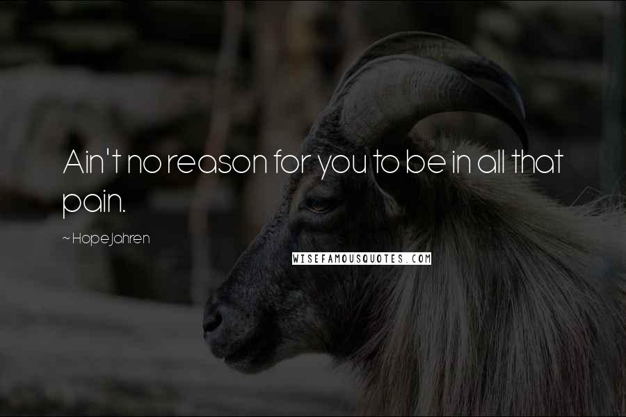Hope Jahren Quotes: Ain't no reason for you to be in all that pain.