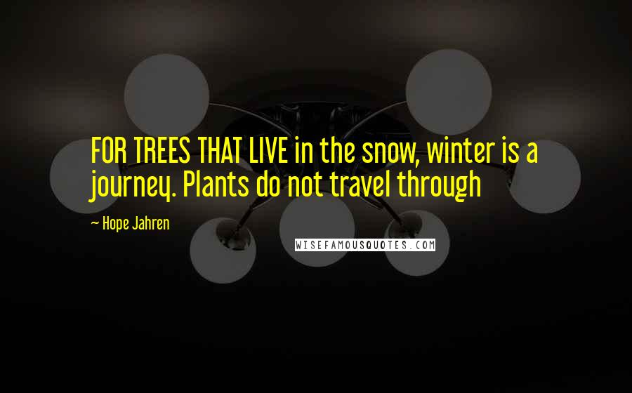 Hope Jahren Quotes: FOR TREES THAT LIVE in the snow, winter is a journey. Plants do not travel through