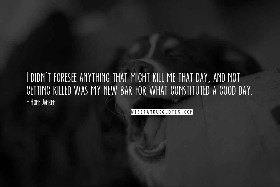 Hope Jahren Quotes: I didn't foresee anything that might kill me that day, and not getting killed was my new bar for what constituted a good day.