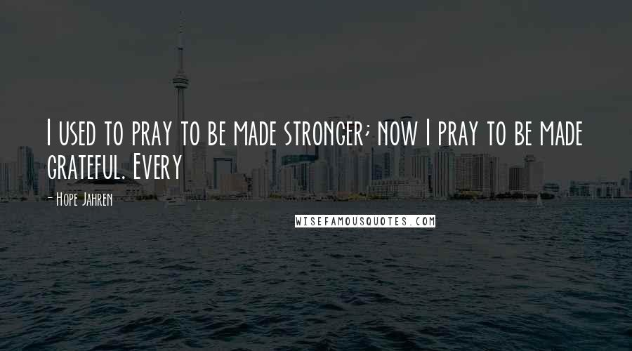 Hope Jahren Quotes: I used to pray to be made stronger; now I pray to be made grateful. Every